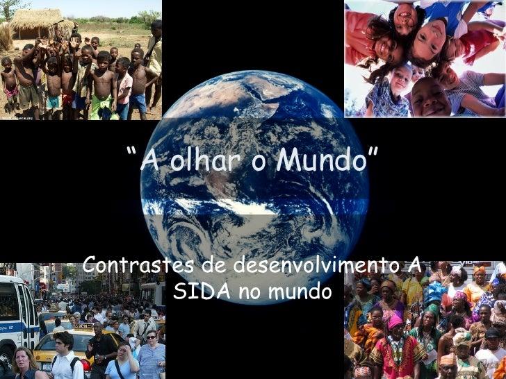 """"""" A olhar o Mundo"""" Contrastes de desenvolvimento A SIDA no mundo"""