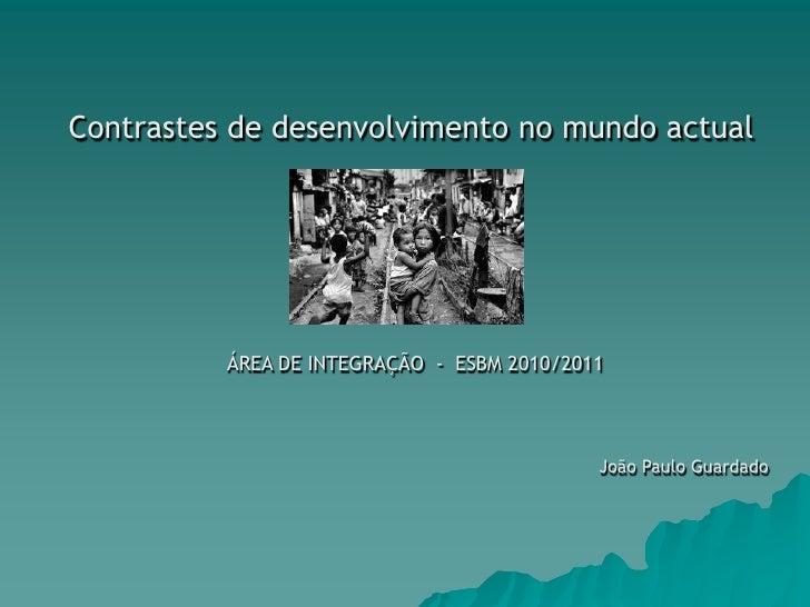 Contrastes de desenvolvimento no mundo actual<br />ÁREA DE INTEGRAÇÃO  -  ESBM 2010/2011<br />João Paulo Guardado<br />