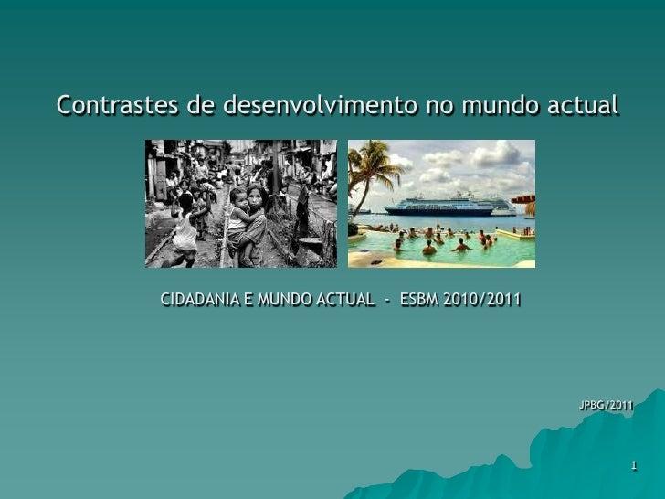 Contrastes de desenvolvimento no mundo actual CIDADANIA E MUNDO ACTUAL  -  ESBM 2010/2011 JPBG/2011 1