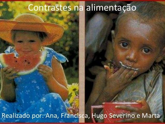 Contrastes na alimentação  Realizado por: Ana, Francisca, Hugo Severino e Marta