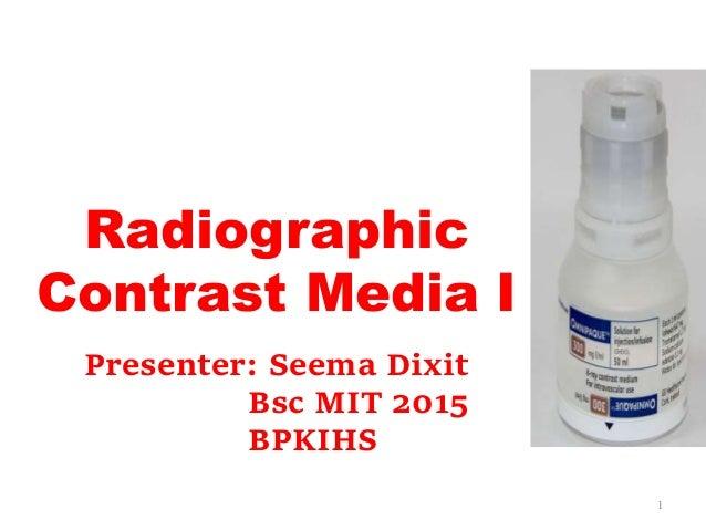 Radiographic Contrast Media I 1 Presenter: Seema Dixit Bsc MIT 2015 BPKIHS