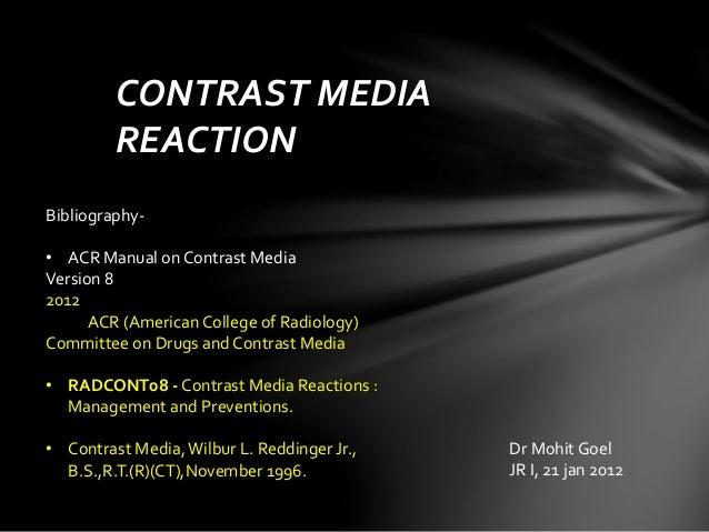 CONTRAST MEDIA REACTION Dr Mohit Goel JR I, 21 jan 2012 Bibliography- • ACR Manual on Contrast Media Version 8 2012 ACR (A...