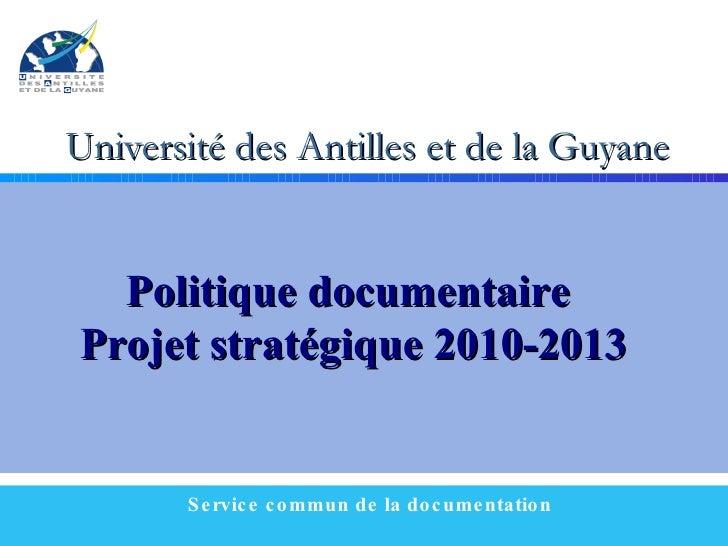 Université des Antilles et de la Guyane Service commun de la documentation Politique documentaire  Projet stratégique 2010...