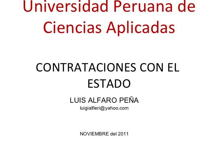 Universidad Peruana de Ciencias Aplicadas CONTRATACIONES CON EL  ESTADO LUIS ALFARO PEÑA [email_address] NOVIEMBRE del 2011