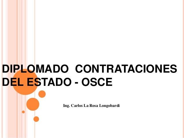 DIPLOMADO CONTRATACIONESDEL ESTADO - OSCEIng. Carlos La Rosa Longobardi