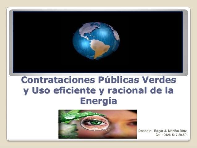 Contrataciones Públicas Verdes y Uso eficiente y racional de la Energía  Docente: Edgar J. Mariño Díaz Cel.: 0426-517.89.5...