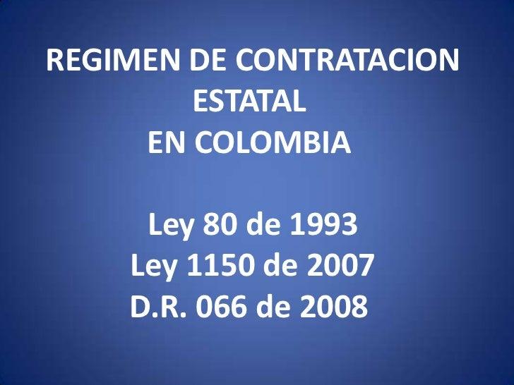 REGIMEN DE CONTRATACION ESTATALEN COLOMBIALey 80 de 1993 <br />Ley 1150 de 2007D.R. 066 de 2008<br />