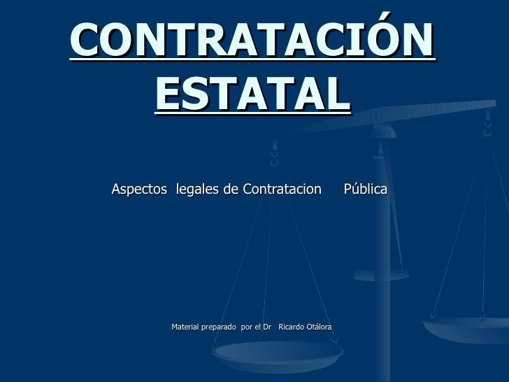 Aspectos  legales de Contratacion  Pública  Material preparado  por el Dr  Ricardo Otálora  CONTRATACIÓN   ESTATAL