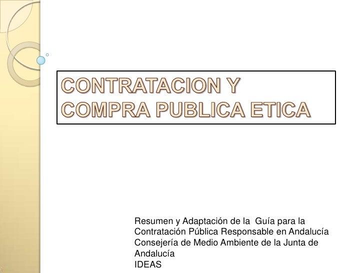 CONTRATACION Y COMPRA PUBLICA ETICA<br />Resumen y Adaptación de la  Guía para la Contratación Pública Responsable en Anda...