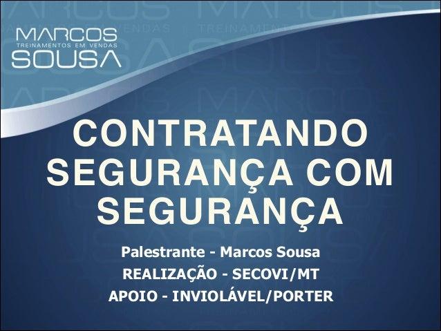 CONTRATANDO SEGURANÇA COM SEGURANÇA Palestrante - Marcos Sousa REALIZAÇÃO - SECOVI/MT APOIO - INVIOLÁVEL/PORTER