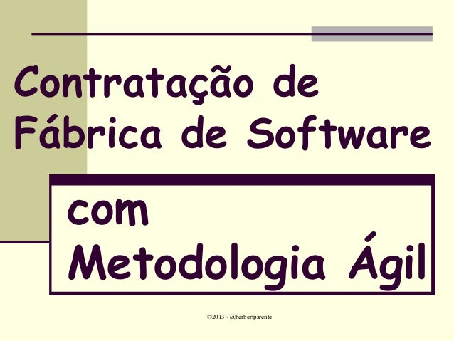 ©2013 - @herbertparenteContratação deFábrica de SoftwarecomMetodologia Ágil
