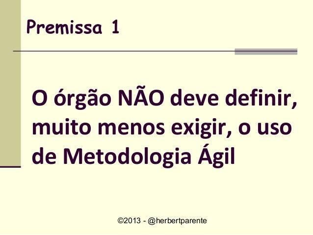 ©2013 - @herbertparentePremissa 1O órgão NÃO deve definir,muito menos exigir, o usode Metodologia Ágil
