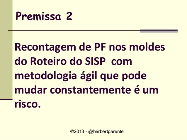 ©2013 - @herbertparentePremissa 2Recontagem de PF nos moldesdo Roteiro do SISP commetodologia ágil que podemudar constante...