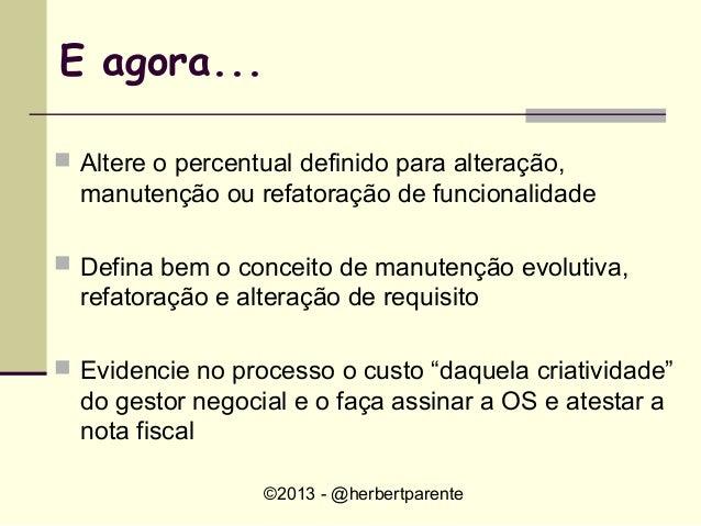 ©2013 - @herbertparenteE agora... Altere o percentual definido para alteração,manutenção ou refatoração de funcionalidade...