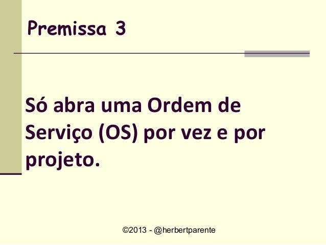 ©2013 - @herbertparentePremissa 3Só abra uma Ordem deServiço (OS) por vez e porprojeto.
