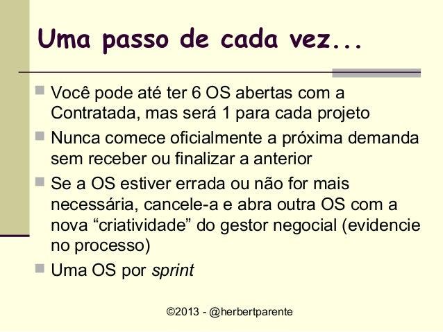 ©2013 - @herbertparenteUma passo de cada vez... Você pode até ter 6 OS abertas com aContratada, mas será 1 para cada proj...