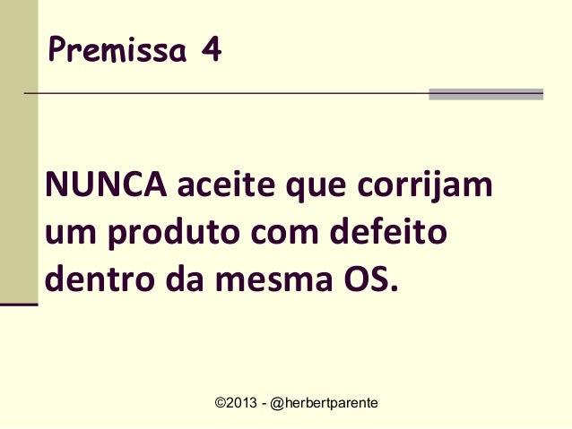 ©2013 - @herbertparentePremissa 4NUNCA aceite que corrijamum produto com defeitodentro da mesma OS.