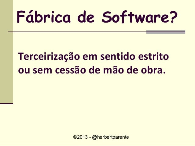 ©2013 - @herbertparenteFábrica de Software?Terceirização em sentido estritoou sem cessão de mão de obra.