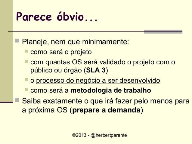 ©2013 - @herbertparenteParece óbvio... Planeje, nem que minimamente: como será o projeto com quantas OS será validado o...