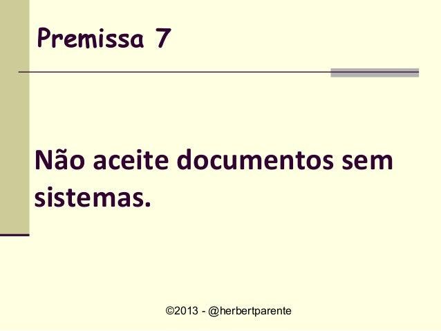 ©2013 - @herbertparentePremissa 7Não aceite documentos semsistemas.