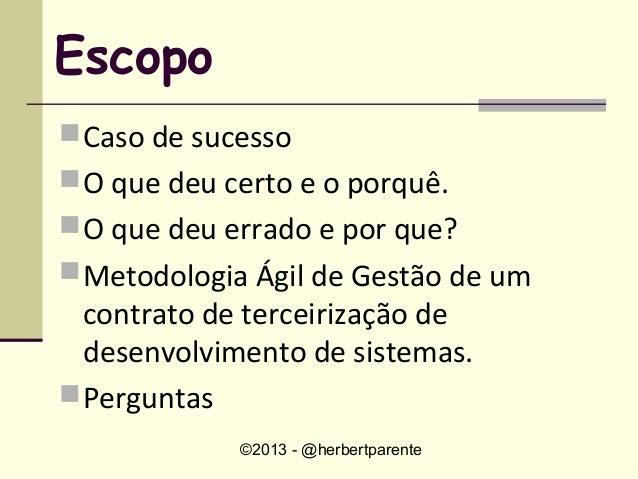 ©2013 - @herbertparenteEscopoCaso de sucessoO que deu certo e o porquê.O que deu errado e por que?Metodologia Ágil de ...