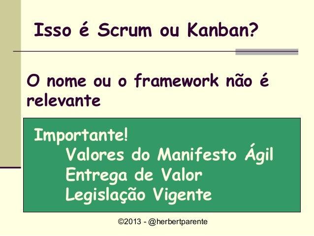 ©2013 - @herbertparenteIsso é Scrum ou Kanban?O nome ou o framework não érelevanteImportante!Valores do Manifesto ÁgilEntr...