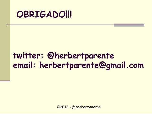 ©2013 - @herbertparenteOBRIGADO!!!twitter: @herbertparenteemail: herbertparente@gmail.com