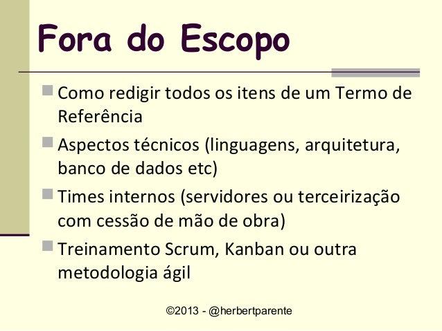 ©2013 - @herbertparenteFora do Escopo Como redigir todos os itens de um Termo deReferência Aspectos técnicos (linguagens...