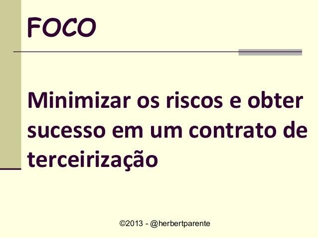 ©2013 - @herbertparenteFOCOMinimizar os riscos e obtersucesso em um contrato deterceirização