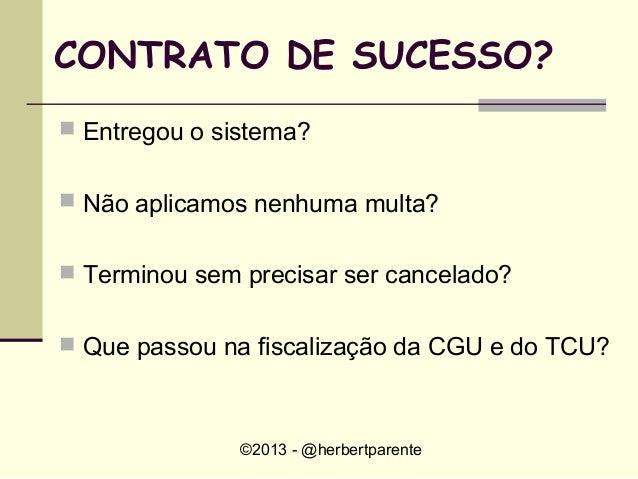 ©2013 - @herbertparenteCONTRATO DE SUCESSO? Entregou o sistema? Não aplicamos nenhuma multa? Terminou sem precisar ser ...