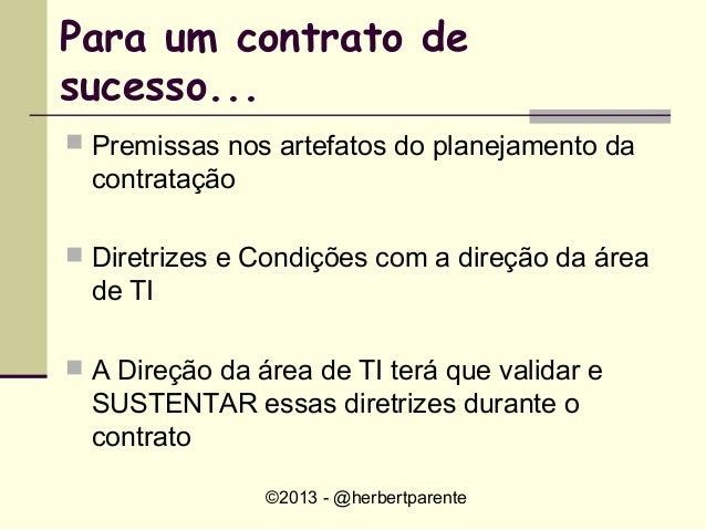 ©2013 - @herbertparentePara um contrato desucesso... Premissas nos artefatos do planejamento dacontratação Diretrizes e ...