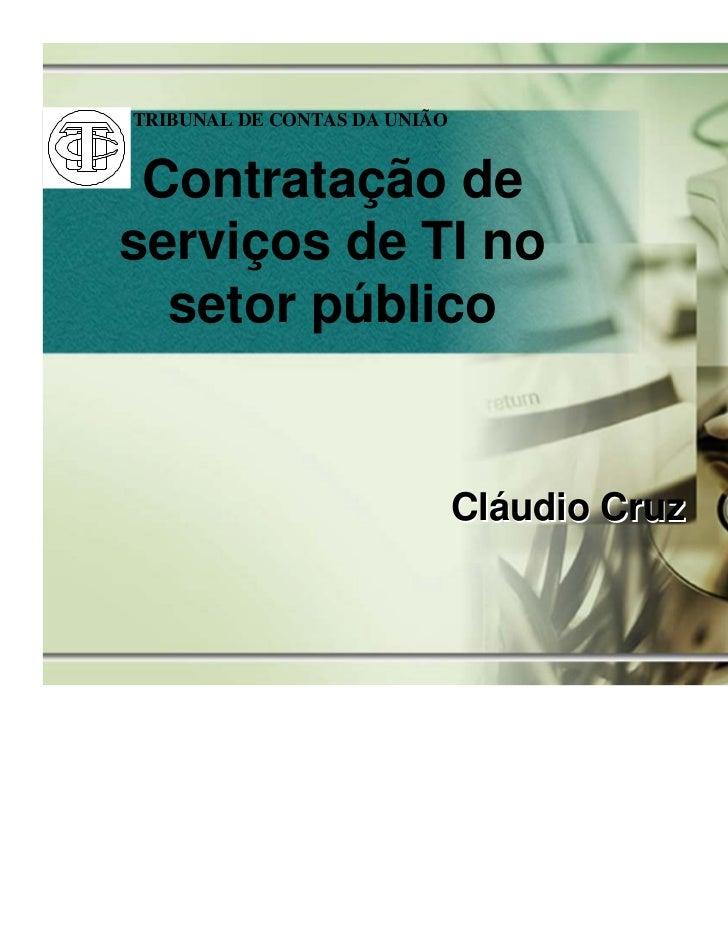 TRIBUNAL DE CONTAS DA UNIÃO Contratação deserviços de TI no  setor público                              Cláudio Cruz