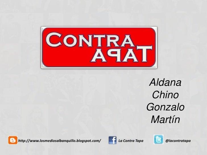 AldanaChinoGonzaloMartín<br />http://www.losmediosalbanquillo.blogspot.com/<br />La Contra Tapa<br />@lacontratapa<br />