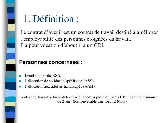 1. Définition :Le contrat d'avenir est un contrat de travail destiné à améliorerl'employabilité des personnes éloignées du...