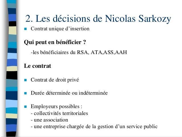 2. Les décisions de Nicolas Sarkozy   Contrat unique d'insertionQui peut en bénéficier ?    -les bénéficiaires du RSA, AT...