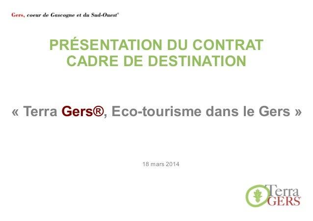 PRÉSENTATION DU CONTRAT CADRE DE DESTINATION 18 mars 2014 « Terra Gers®, Eco-tourisme dans le Gers »