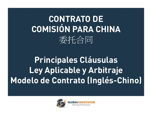 CONTRATO DE COMISIÓN PARA CHINA 委托合同 Principales Cláusulas Ley Aplicable y Arbitraje Modelo de Contrato (Inglés-Chino)