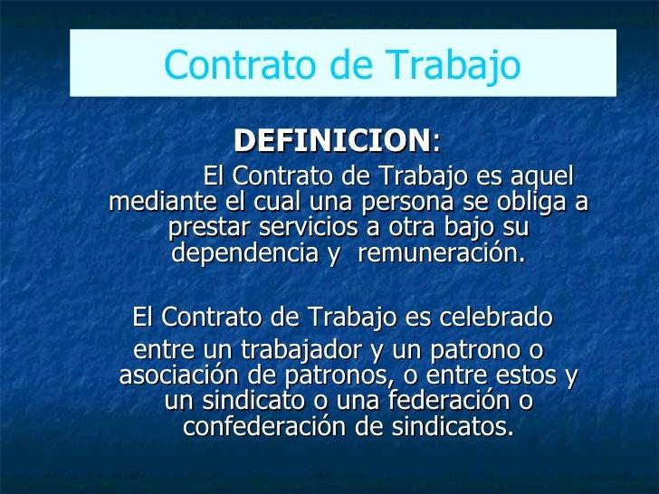 <ul><ul><li>DEFINICION :  </li></ul></ul><ul><ul><li>El Contrato de Trabajo es aquel mediante el cual una persona se oblig...