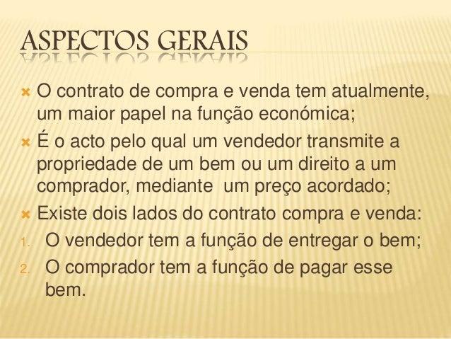 ASPECTOS GERAIS  O contrato de compra e venda tem atualmente, um maior papel na função económica;  É o acto pelo qual um...
