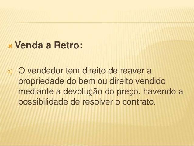  Venda a Retro: a) O vendedor tem direito de reaver a propriedade do bem ou direito vendido mediante a devolução do preço...