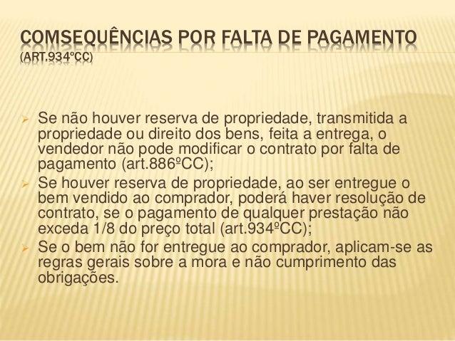COMSEQUÊNCIAS POR FALTA DE PAGAMENTO (ART.934ºCC)  Se não houver reserva de propriedade, transmitida a propriedade ou dir...