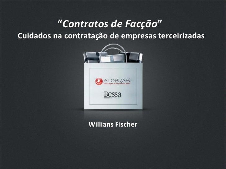 """"""" Contratos de Facção """"  Cuidados na contratação de empresas terceirizadas  Willians Fischer"""