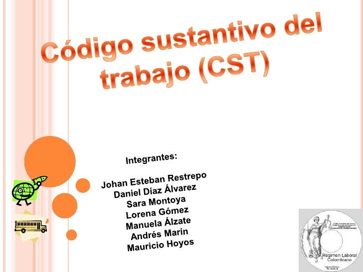Código sustantivo del trabajo (CST)<br />Integrantes:<br />Johan Esteban Restrepo<br />Daniel Díaz Álvarez<br />Sara Monto...