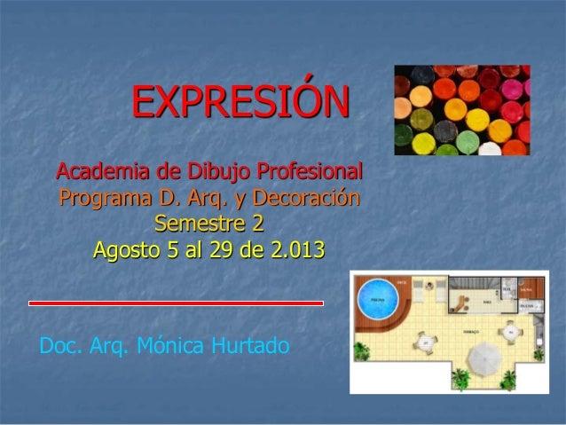 EXPRESIÓN Academia de Dibujo Profesional Programa D. Arq. y Decoración Semestre 2 Agosto 5 al 29 de 2.013 Doc. Arq. Mónica...