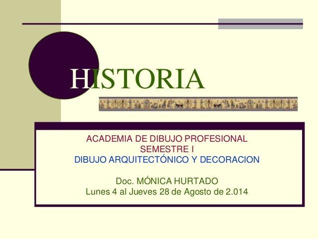 HISTORIA ACADEMIA DE DIBUJO PROFESIONAL SEMESTRE I DIBUJO ARQUITECTÓNICO Y DECORACION Doc. MÓNICA HURTADO Lunes 4 al Jueve...