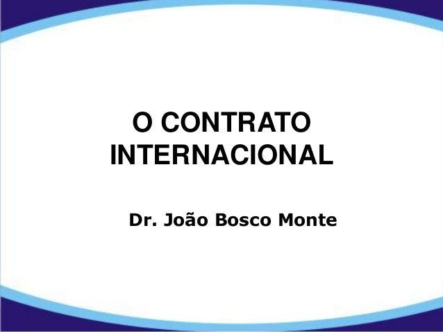 O CONTRATO INTERNACIONAL Dr. João Bosco Monte
