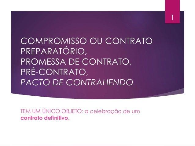 COMPROMISSO OU CONTRATO PREPARATÓRIO, PROMESSA DE CONTRATO, PRÉ-CONTRATO, PACTO DE CONTRAHENDO TEM UM ÚNICO OBJETO: a cele...