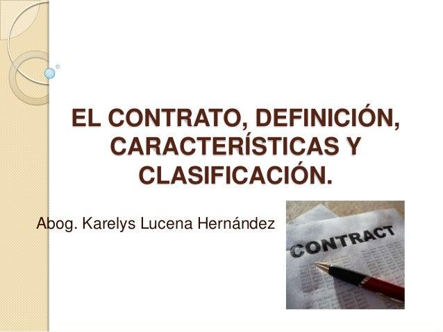 EL CONTRATO, DEFINICIÓN,       CARACTERÍSTICAS Y         CLASIFICACIÓN.Abog. Karelys Lucena Hernández