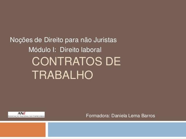 Noções de Direito para não Juristas Módulo I: Direito laboral  CONTRATOS DE TRABALHO  Formadora: Daniela Lema Barros