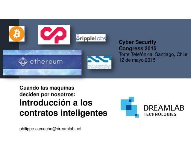 Cuando las maquinas deciden por nosotros: Introducción a los contratos inteligentes philippe.camacho@dreamlab.net Cyber Se...